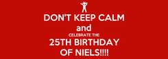 Poster: DON'T KEEP CALM and CELEBRATE THE 25TH BIRTHDAY OF NIELS!!!!