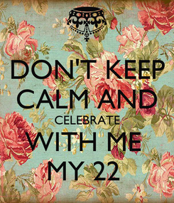 Poster: DON'T KEEP CALM AND CELEBRATE WITH ME  MY 22