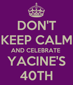 Poster: DON'T KEEP CALM AND CELEBRATE  YACINE'S 40TH