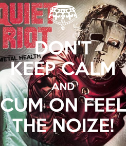 Poster: DON'T KEEP CALM AND CUM ON FEEL THE NOIZE!