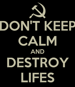 Poster: DON'T KEEP CALM AND DESTROY LIFES