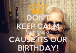 Poster: DON'T KEEP CALM AND DRINK! CAUSE ITS OUR BIRTHDAY!
