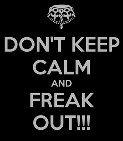 Poster: DON'T KEEP CALM AND FREAK OUT!!!