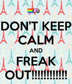 Poster: DON'T KEEP CALM AND FREAK OUT!!!!!!!!!!!!