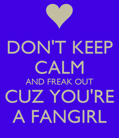 Poster: DON'T KEEP CALM AND FREAK OUT CUZ YOU'RE A FANGIRL