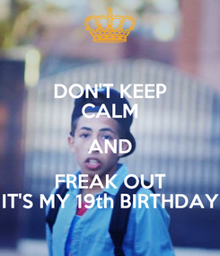 Poster: DON'T KEEP CALM AND FREAK OUT IT'S MY 19th BIRTHDAY