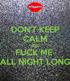 Poster: DON'T KEEP CALM AND FUCK ME  ALL NIGHT LONG