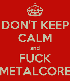 Poster: DON'T KEEP CALM and FUCK METALCORE