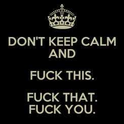 Poster: DON'T KEEP CALM AND FUCK THIS. FUCK THAT. FUCK YOU.