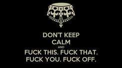 Poster: DON'T KEEP CALM AND FUCK THIS. FUCK THAT. FUCK YOU. FUCK OFF.