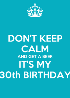Poster: DON'T KEEP CALM AND GET A BEER IT'S MY 30th BIRTHDAY
