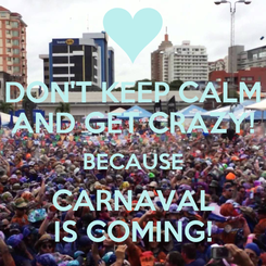 Poster: DON'T KEEP CALM AND GET CRAZY! BECAUSE CARNAVAL IS COMING!