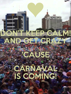 Poster: DON'T KEEP CALM! AND GET CRAZY 'CAUSE CARNAVAL IS COMING!