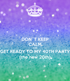 Poster: DON´T KEEP CALM AND GET READY TO MY 40TH PARTY (the new 20th)