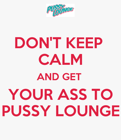 Poster: DON'T KEEP  CALM AND GET  YOUR ASS TO PUSSY LOUNGE