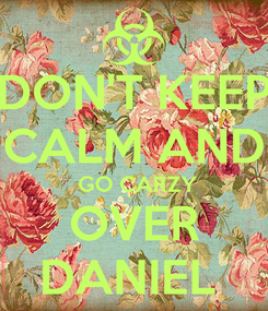 Poster: DON'T KEEP CALM AND  GO CARZY OVER DANIEL