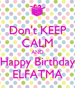 Poster: Don't KEEP CALM AND Happy Birthday ELFATMA