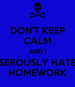 Poster: DON'T KEEP CALM AND I SEROUSLY HATE HOMEWORK