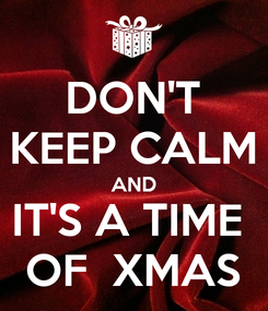 Poster: DON'T KEEP CALM AND IT'S A TIME  OF  XMAS