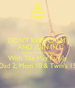 Poster: DON'T KEEP CALM  AND JOIN IN CELEBRATION FUNINESS With The May Family Dad 2, Mom 10 & Twin's 15