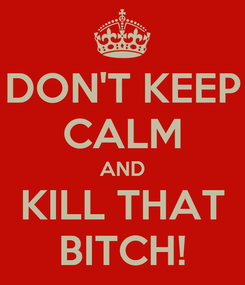 Poster: DON'T KEEP CALM AND KILL THAT BITCH!