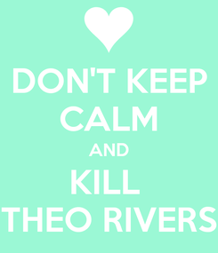 Poster: DON'T KEEP CALM AND KILL  THEO RIVERS