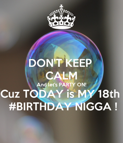 Poster: DON'T KEEP  CALM And let's PARTY ON! Cuz TODAY is MY 18th   #BIRTHDAY NIGGA !