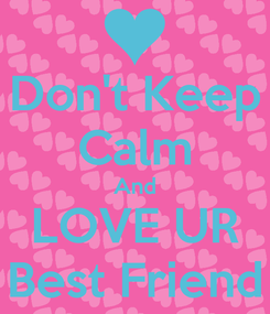 Poster: Don't Keep Calm And LOVE UR Best Friend