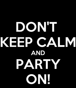 Poster: DON'T  KEEP CALM AND PARTY ON!