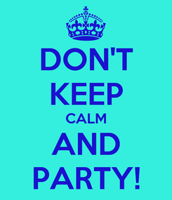 Poster: DON'T KEEP CALM AND PARTY!