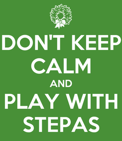 Poster: DON'T KEEP CALM AND PLAY WITH STEPAS