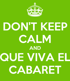 Poster: DON'T KEEP CALM AND QUE VIVA EL CABARET