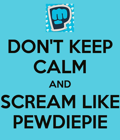 Poster: DON'T KEEP CALM AND SCREAM LIKE PEWDIEPIE