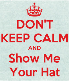 Poster: DON'T KEEP CALM AND Show Me Your Hat