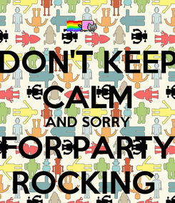 Poster: DON'T KEEP CALM AND SORRY FOR PARTY ROCKING