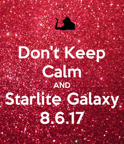 Poster: Don't Keep Calm AND Starlite Galaxy 8.6.17
