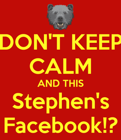 Poster: DON'T KEEP CALM AND THIS Stephen's Facebook!?