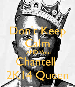 Poster: Don't Keep Calm  AND Vote Chantell  2K14 Queen