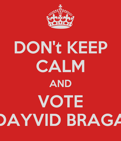 Poster: DON't KEEP CALM AND VOTE DAYVID BRAGA