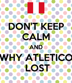 Poster: DON'T KEEP CALM AND WHY ATLETICO  LOST