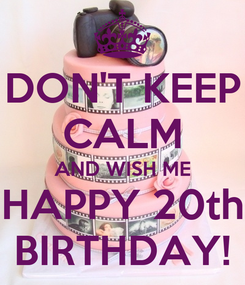 Poster: DON'T KEEP CALM AND WISH ME HAPPY 20th BIRTHDAY!