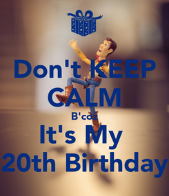 Poster: Don't KEEP CALM B'coz It's My  20th Birthday