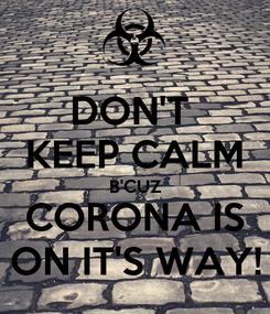 Poster: DON'T  KEEP CALM B'CUZ CORONA IS ON IT'S WAY!