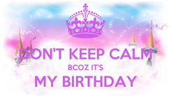 Poster:  DON'T KEEP CALM BCOZ IT'S MY BIRTHDAY
