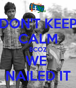 Poster: DON'T KEEP CALM BCOZ WE  NAILED IT
