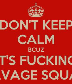 Poster: DON'T KEEP CALM BCUZ IT'S FUCKING SAVAGE SQUAD