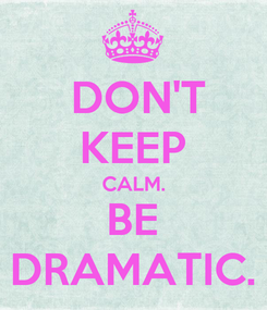 Poster:  DON'T KEEP CALM. BE DRAMATIC.