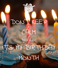Poster: DON'T KEEP CALM BEACAUSE IT'S MY BIRTHDAY MONTH