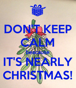 Poster: DON'T KEEP CALM beacause IT'S NEARLY CHRISTMAS!