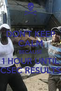 Poster: DON'T KEEP CALM BECAUSE 1 HOUR UNTIL CSEC RESULTS